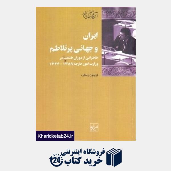 کتاب ایران و جهانی پر تلاطم (خاطراتی از دوران خدمت در وزارت امور خارجه1359 - 1326)