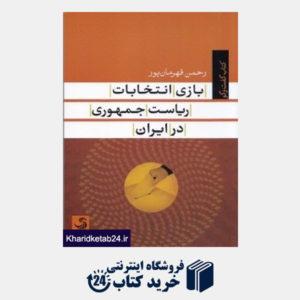 کتاب بازی انتخاب ریاست جمهوری در ایران (کتاب گفت وگو)