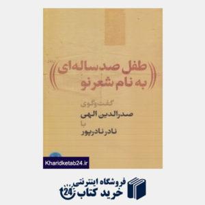 کتاب طفل صد ساله ای به نام شعر نو (گفت وگوی صدرالدین الهی با نادر نادرپور)