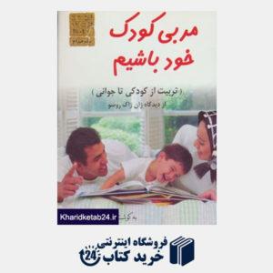 کتاب مربی کودک خود باشیم (تربیت از کودکی تا جوانی از دیدگاه ژان ژاک روسو)