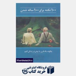 کتاب 100 نکته برای 100 ساله شدن (چگونه یک قرن یا بیش تر زندگی کنیم)