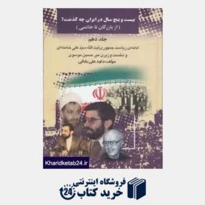 کتاب 25 سال در ایران چه گذشت 10 (از بازرگان تا خاتمی)