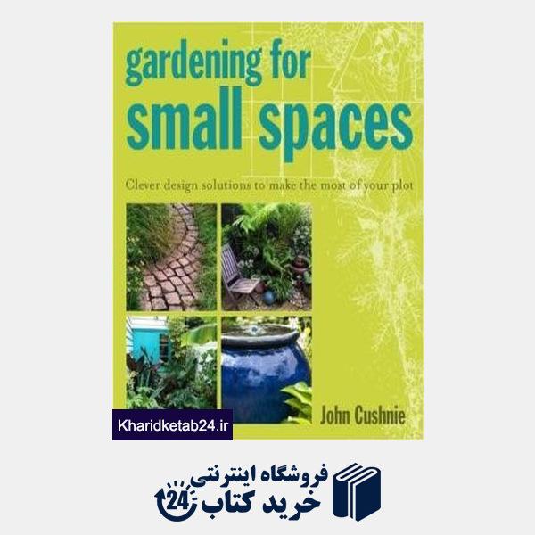 کتاب Gardening for Small Spaces : Clever Design Solutions to Make the Most of Your Plot